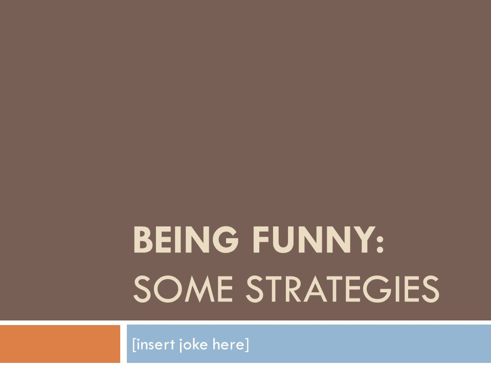 BEING FUNNY: SOME STRATEGIES [insert joke here]