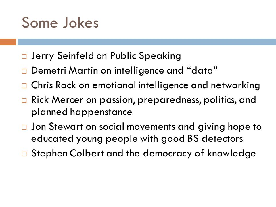 Some Jokes  Jerry Seinfeld on Public Speaking  Demetri Martin on intelligence and data  Chris Rock on emotional intelligence and networking  Rick Mercer on passion, preparedness, politics, and planned happenstance  Jon Stewart on social movements and giving hope to educated young people with good BS detectors  Stephen Colbert and the democracy of knowledge