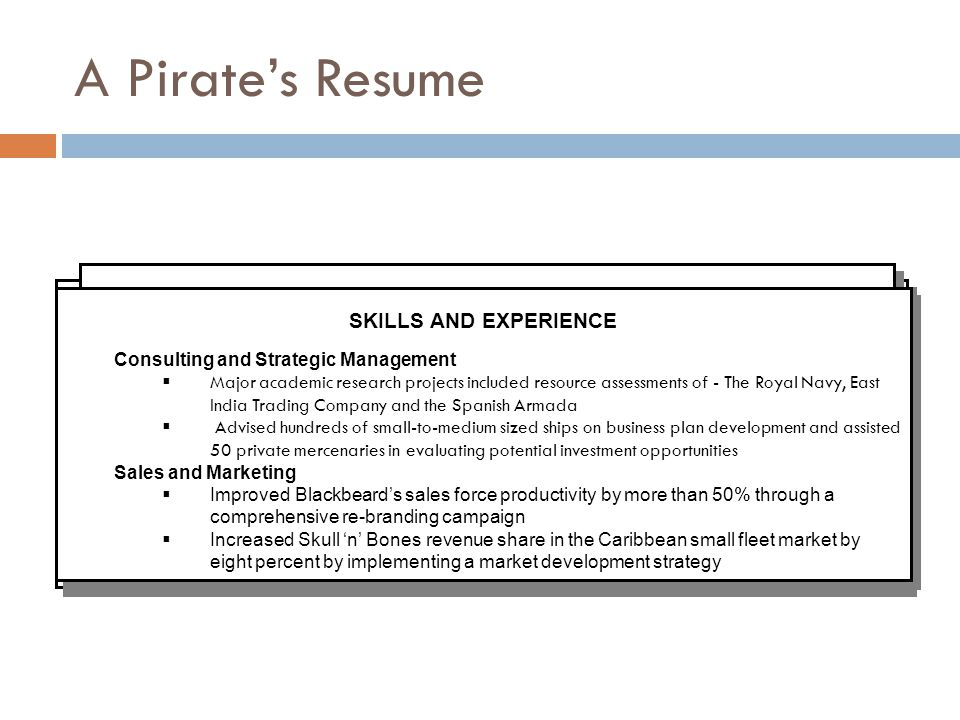 A Pirate's Resume Jack Trumpet 1234 Magnolia Terrace (604) 123-4567 Burnaby, BC V5M 1M1 johndoe@telus.net Jack Trumpet 1234 Magnolia Terrace (604) 123-4567 Burnaby, BC V5M 1M1 johndoe@telus.net CAREER HIGHLIGHTS First Mate and Manager of Plundering2003 – 2007 Queen Anne's Revenge (Captain Blackbeard), Tortuga, Haiti  Improved crew's productivity by more than 50% by creating a detailed pillaging- manual and implementing a new organizational structure and reward system  Helped Captain Blackbeard to increase plunder (treasure, people, ships, miscellaneous supplies) by more than 35% through development of a multi-facetted and complex, yet approachable, attack and ransom-negotiation strategies  Increased Blackbeard's share in the Caribbean small fleet market by eight percent by implementing a market development strategy CAREER HIGHLIGHTS First Mate and Manager of Plundering2003 – 2007 Queen Anne's Revenge (Captain Blackbeard), Tortuga, Haiti  Improved crew's productivity by more than 50% by creating a detailed pillaging- manual and implementing a new organizational structure and reward system  Helped Captain Blackbeard to increase plunder (treasure, people, ships, miscellaneous supplies) by more than 35% through development of a multi-facetted and complex, yet approachable, attack and ransom-negotiation strategies  Increased Blackbeard's share in the Caribbean small fleet market by eight percent by implementing a market development strategy EDUCATION Master of Piracy Completion: May 2009 Sauder School of Piracy, UBC, Vancouver, BC Bachelor of Arts (Honours Piratology) 2003 Bishop's University, Lennoxville, Quebec EDUCATION Master of Piracy Completion: May 2009 Sauder School of Piracy, UBC, Vancouver, BC Bachelor of Arts (Honours Piratology) 2003 Bishop's University, Lennoxville, Quebec COMMUNITY INVOLVEMENT / LEADERSHIP Social Coordinator Current Rum Drinking Society, Sauder School of Piracy, UBC, Vancouver, BC Executive Member 2003-2007 Merchant Sailors Transition Program, Tortuga Community Association, Tortuga, Haiti COMMUNITY INVOLVEMENT / LEADERSHIP Social Coordinator Current Rum Drinking Society, Sauder School of Piracy, UBC, Vancouver, BC Executive Member 2003-2007 Merchant Sailors Transition Program, Tortuga Community Association, Tortuga, Haiti EMPLOYMENT EXPERIENCE First Mate and Manager of Plundering2006 – 2007 Queen Anne's Revenge (Captain Blackbeard), Tortuga, Haiti Bartender2003 – 2006 Skull 'n' Bones Pub, Tortuga, Haiti Peasant1999 – 2002 Sir Rotham's Estate, Norwich, England EMPLOYMENT EXPERIENCE First Mate and Manager of Plundering2006 – 2007 Queen Anne's Revenge (Captain Blackbeard), Tortuga, Haiti Bartender2003 – 2006 Skull 'n' Bones Pub, Tortuga, Haiti Peasant1999 – 2002 Sir Rotham's Estate, Norwich, England SKILLS AND EXPERIENCE Consulting and Strategic Management  Major academic research projects included resource assessments of - The Royal Navy, East India Trading Company and the Spanish Armada  Advised hundreds of small-to-medium sized ships on business plan development and assisted 50 private mercenaries in evaluating potential investment opportunities Sales and Marketing  Improved Blackbeard's sales force productivity by more than 50% through a comprehensive re-branding campaign  Increased Skull 'n' Bones revenue share in the Caribbean small fleet market by eight percent by implementing a market development strategy SKILLS AND EXPERIENCE Consulting and Strategic Management  Major academic research projects included resource assessments of - The Royal Navy, East India Trading Company and the Spanish Armada  Advised hundreds of small-to-medium sized ships on business plan development and assisted 50 private mercenaries in evaluating potential investment opportunities Sales and Marketing  Improved Blackbeard's sales force productivity by more than 50% through a comprehensive re-branding campaign  Increased Skull 'n' Bones revenue share in the Caribbean small fleet market by eight percent by implementing a market development strategy