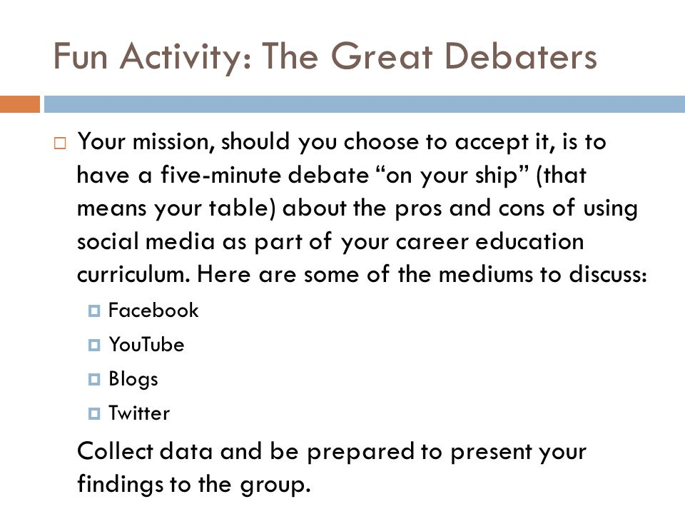 Fun Activity: The Great Debaters  Your mission, should you choose to accept it, is to have a five-minute debate on your ship (that means your table) about the pros and cons of using social media as part of your career education curriculum.