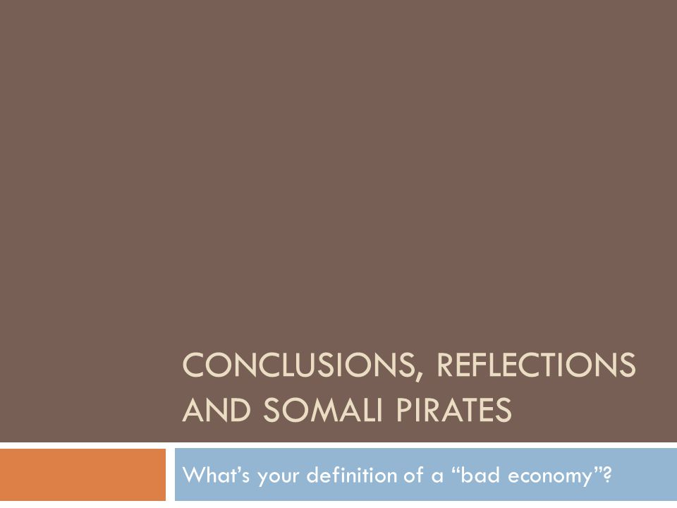 CONCLUSIONS, REFLECTIONS AND SOMALI PIRATES What's your definition of a bad economy