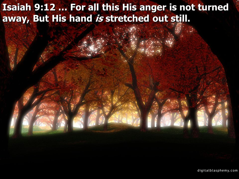 Isaiah 9:12 … For all this His anger is not turned away, But His hand is stretched out still.