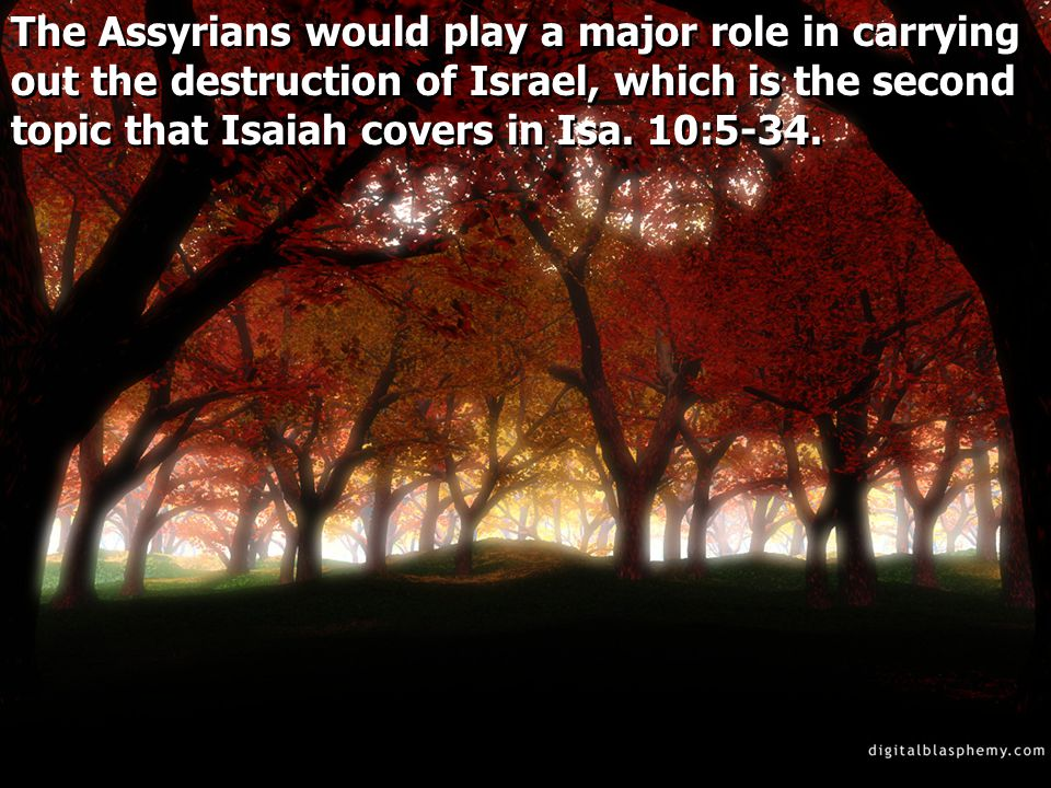 The Assyrians would play a major role in carrying out the destruction of Israel, which is the second topic that Isaiah covers in Isa.