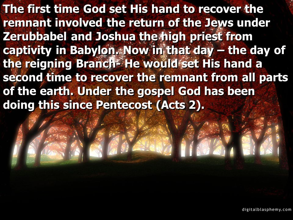 The first time God set His hand to recover the remnant involved the return of the Jews under Zerubbabel and Joshua the high priest from captivity in Babylon.