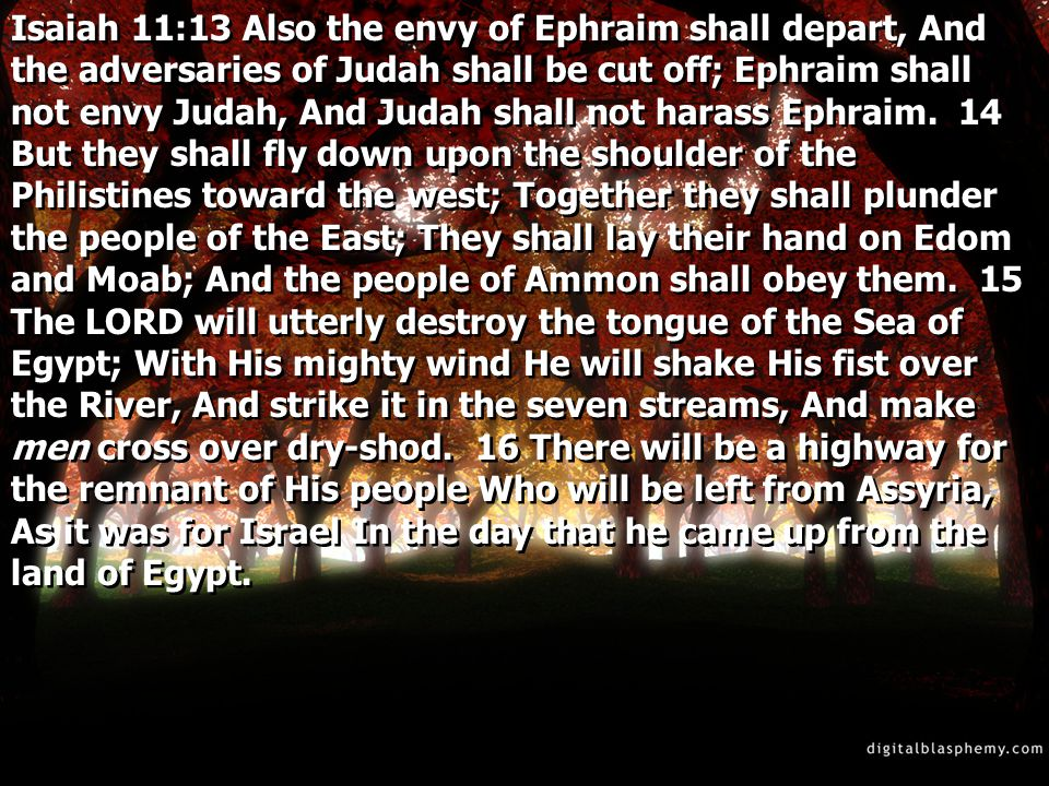 Isaiah 11:13 Also the envy of Ephraim shall depart, And the adversaries of Judah shall be cut off; Ephraim shall not envy Judah, And Judah shall not h