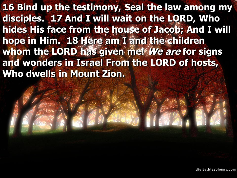 16 Bind up the testimony, Seal the law among my disciples.