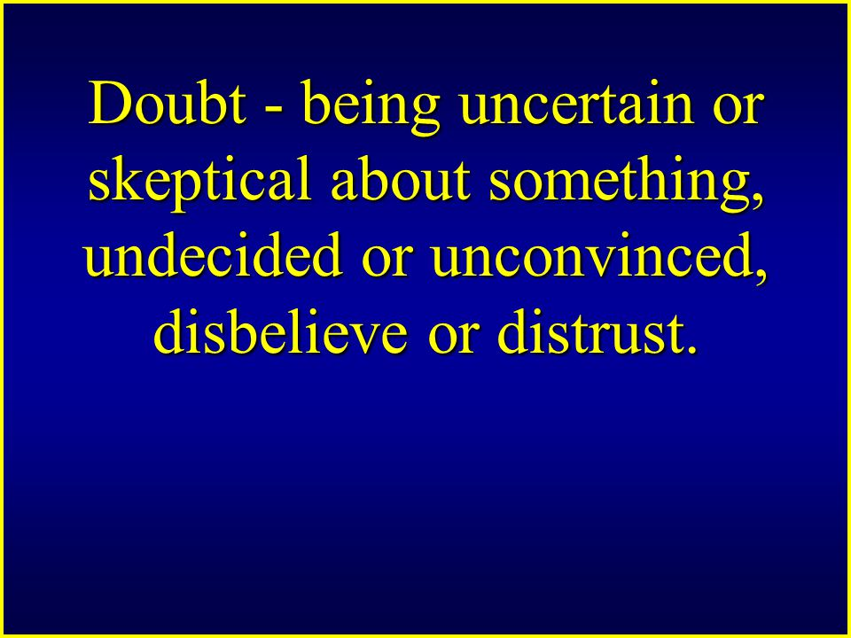 Doubt - being uncertain or skeptical about something, undecided or unconvinced, disbelieve or distrust.