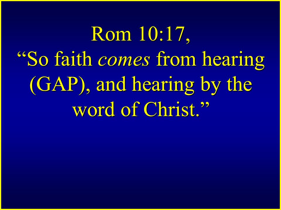 Rom 10:17, So faith comes from hearing (GAP), and hearing by the word of Christ.