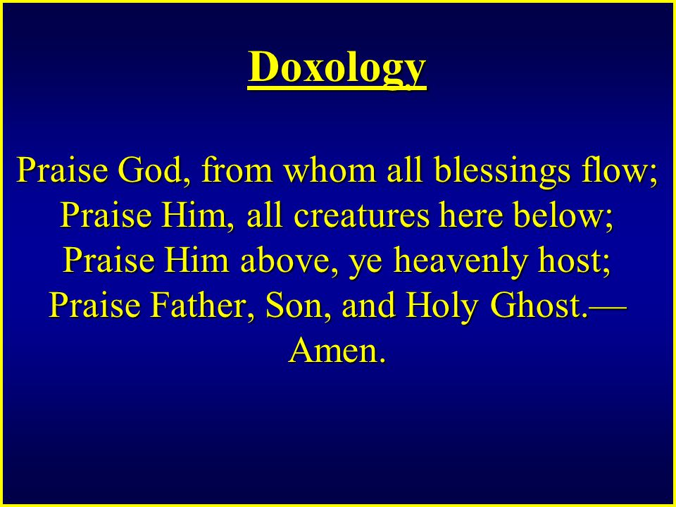 Doxology Praise God, from whom all blessings flow; Praise Him, all creatures here below; Praise Him above, ye heavenly host; Praise Father, Son, and Holy Ghost.— Amen.