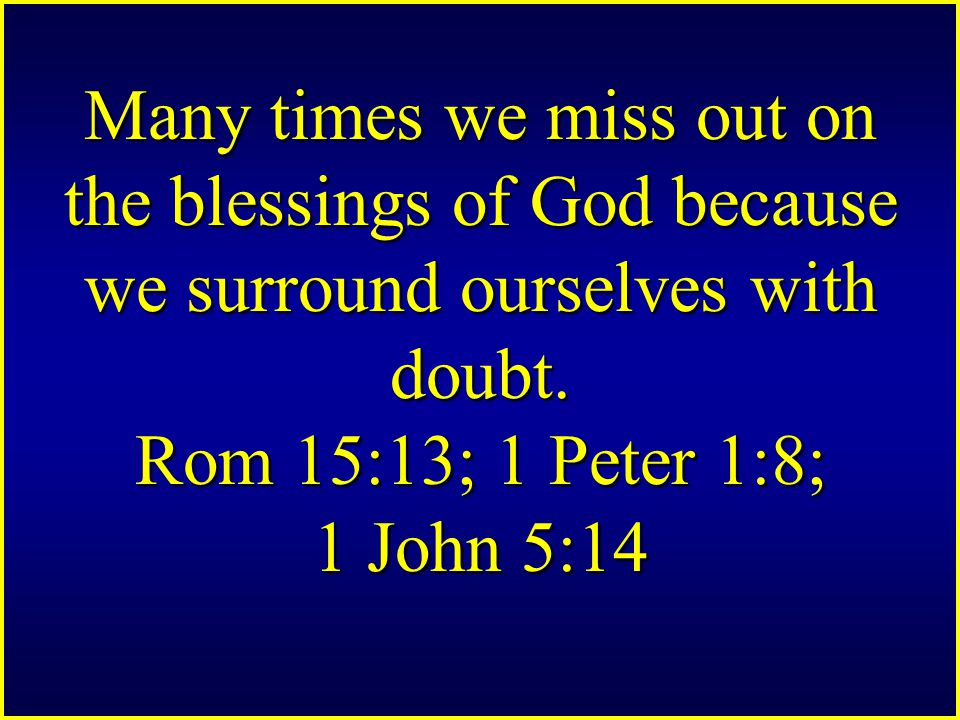 Many times we miss out on the blessings of God because we surround ourselves with doubt.