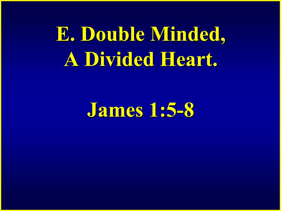 E. Double Minded, A Divided Heart. James 1:5-8