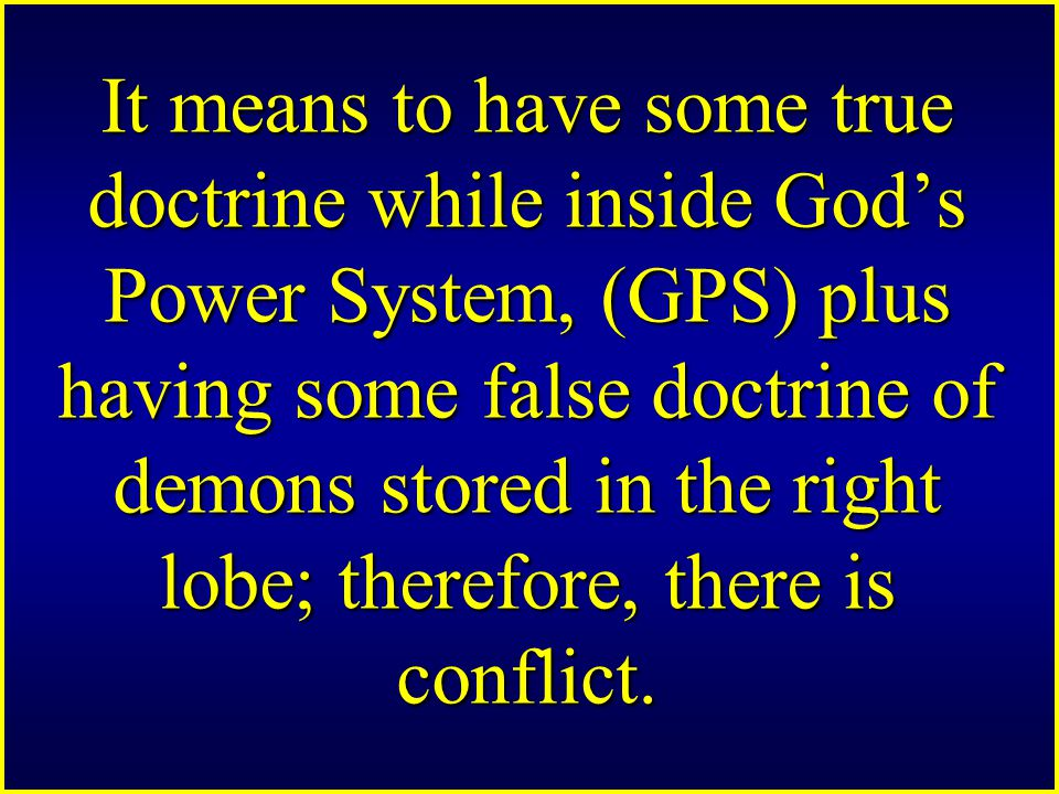 It means to have some true doctrine while inside God's Power System, (GPS) plus having some false doctrine of demons stored in the right lobe; therefore, there is conflict.