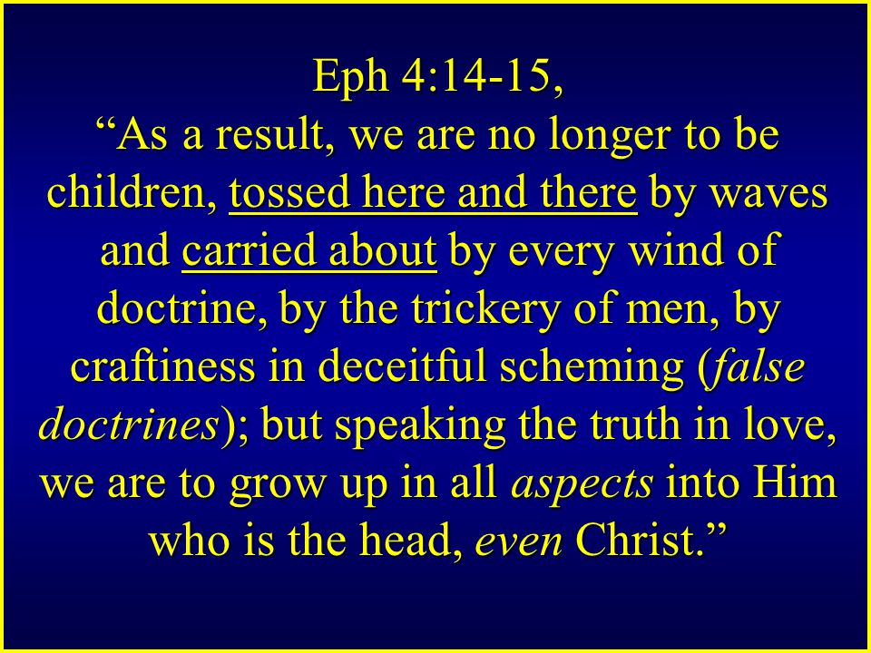 Eph 4:14-15, As a result, we are no longer to be children, tossed here and there by waves and carried about by every wind of doctrine, by the trickery of men, by craftiness in deceitful scheming (false doctrines); but speaking the truth in love, we are to grow up in all aspects into Him who is the head, even Christ.