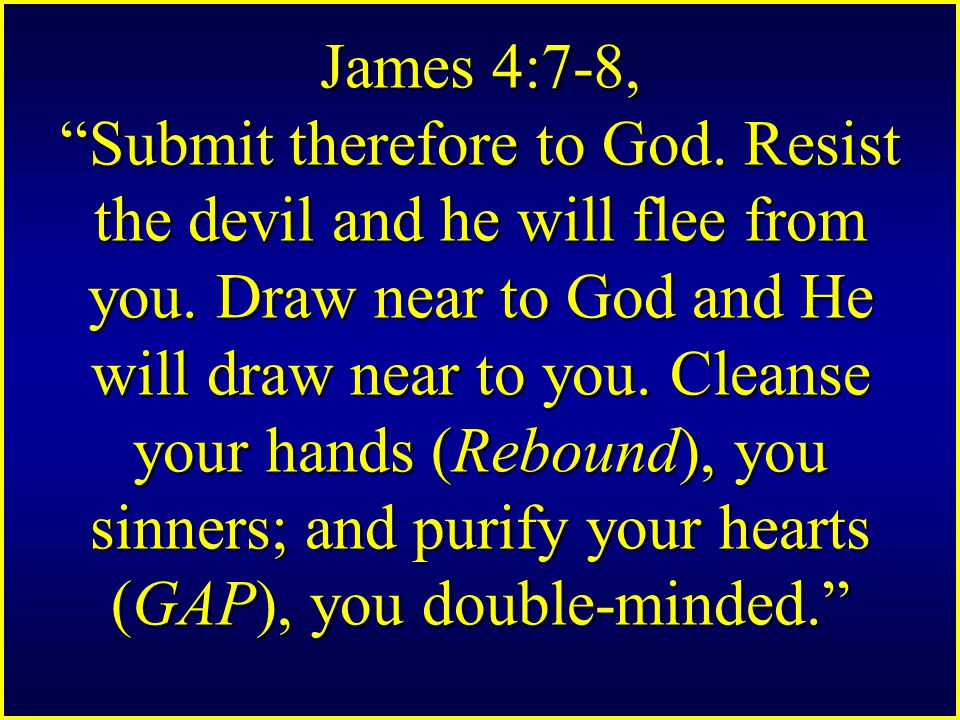 James 4:7-8, Submit therefore to God. Resist the devil and he will flee from you.