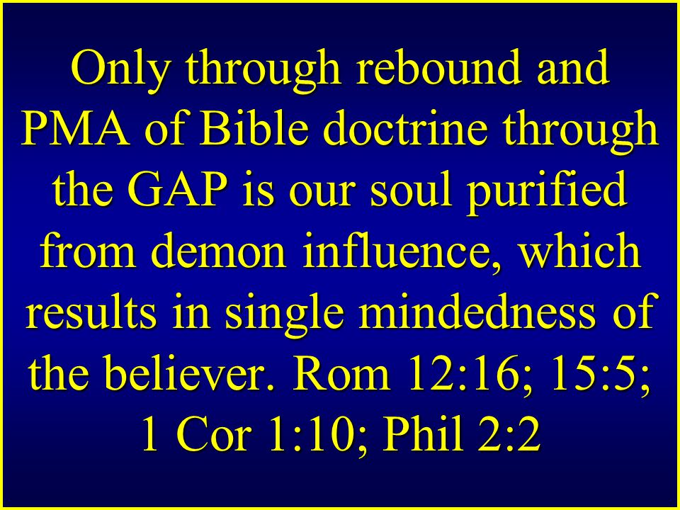 Only through rebound and PMA of Bible doctrine through the GAP is our soul purified from demon influence, which results in single mindedness of the believer.