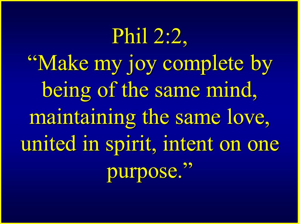 Phil 2:2, Make my joy complete by being of the same mind, maintaining the same love, united in spirit, intent on one purpose.