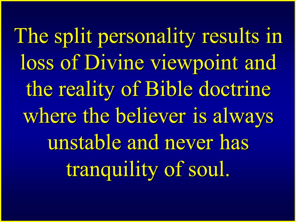 The split personality results in loss of Divine viewpoint and the reality of Bible doctrine where the believer is always unstable and never has tranquility of soul.