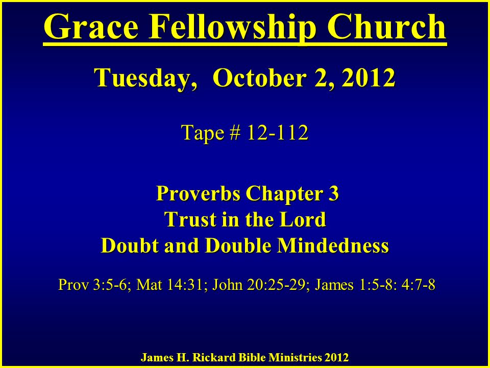 Grace Fellowship Church Tuesday, October 2, 2012 Tape # 12-112 Proverbs Chapter 3 Trust in the Lord Doubt and Double Mindedness Prov 3:5-6; Mat 14:31; John 20:25-29; James 1:5-8: 4:7-8 James H.