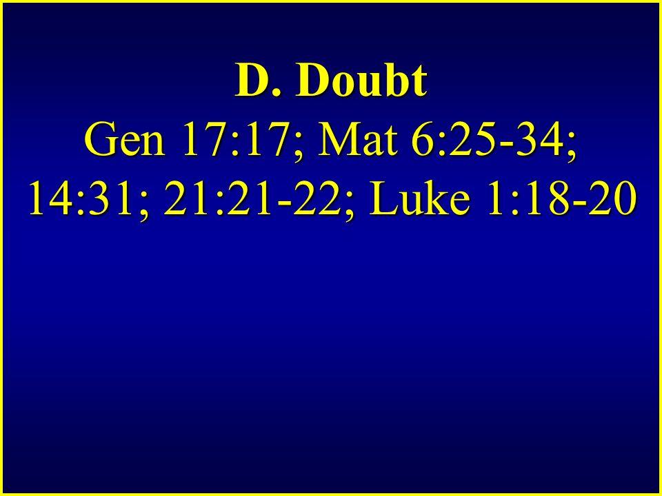 D. Doubt Gen 17:17; Mat 6:25-34; 14:31; 21:21-22; Luke 1:18-20