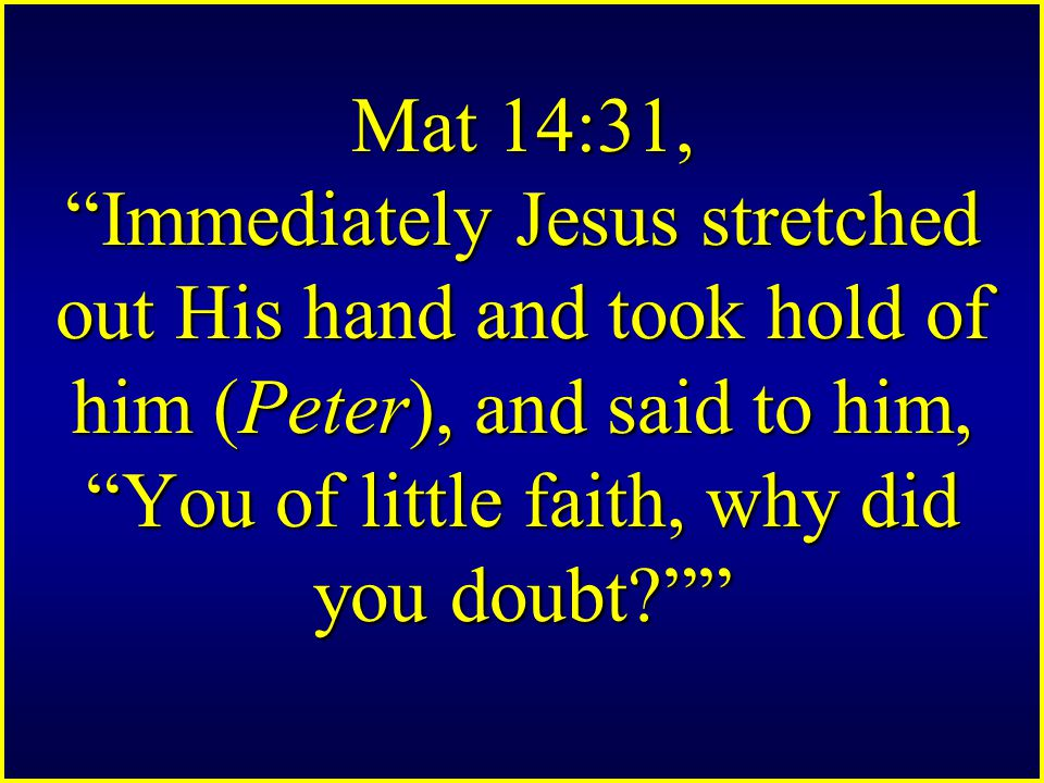 Mat 14:31, Immediately Jesus stretched out His hand and took hold of him (Peter), and said to him, You of little faith, why did you doubt?