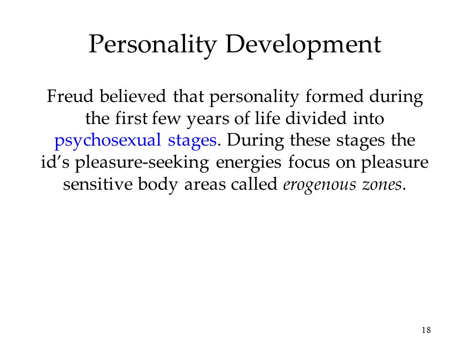 18 Personality Development Freud believed that personality formed during the first few years of life divided into psychosexual stages. During these st