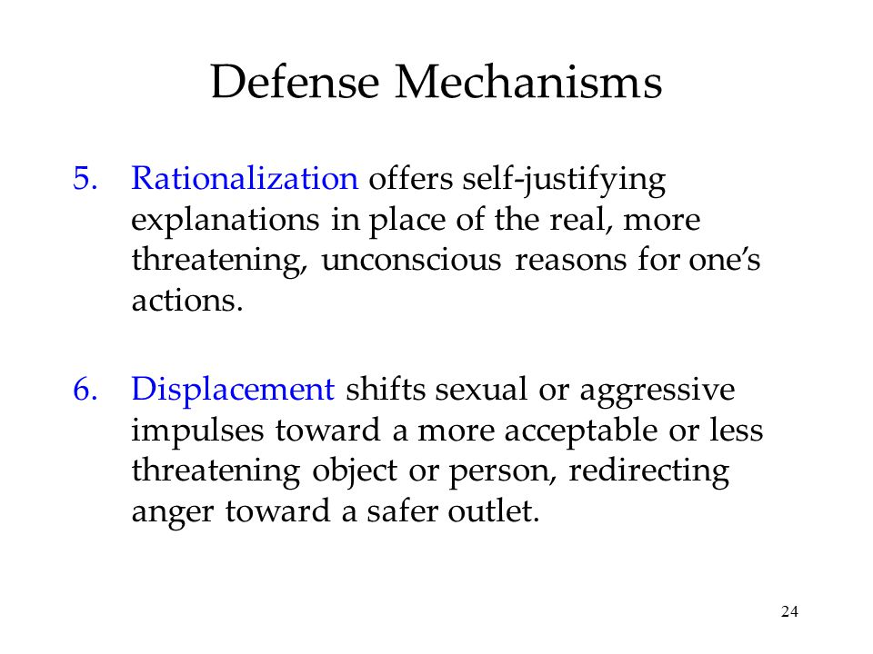 24 Defense Mechanisms 5.Rationalization offers self-justifying explanations in place of the real, more threatening, unconscious reasons for one's acti
