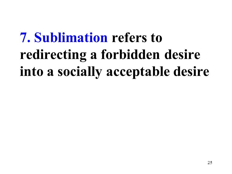 7. Sublimation refers to redirecting a forbidden desire into a socially acceptable desire 25