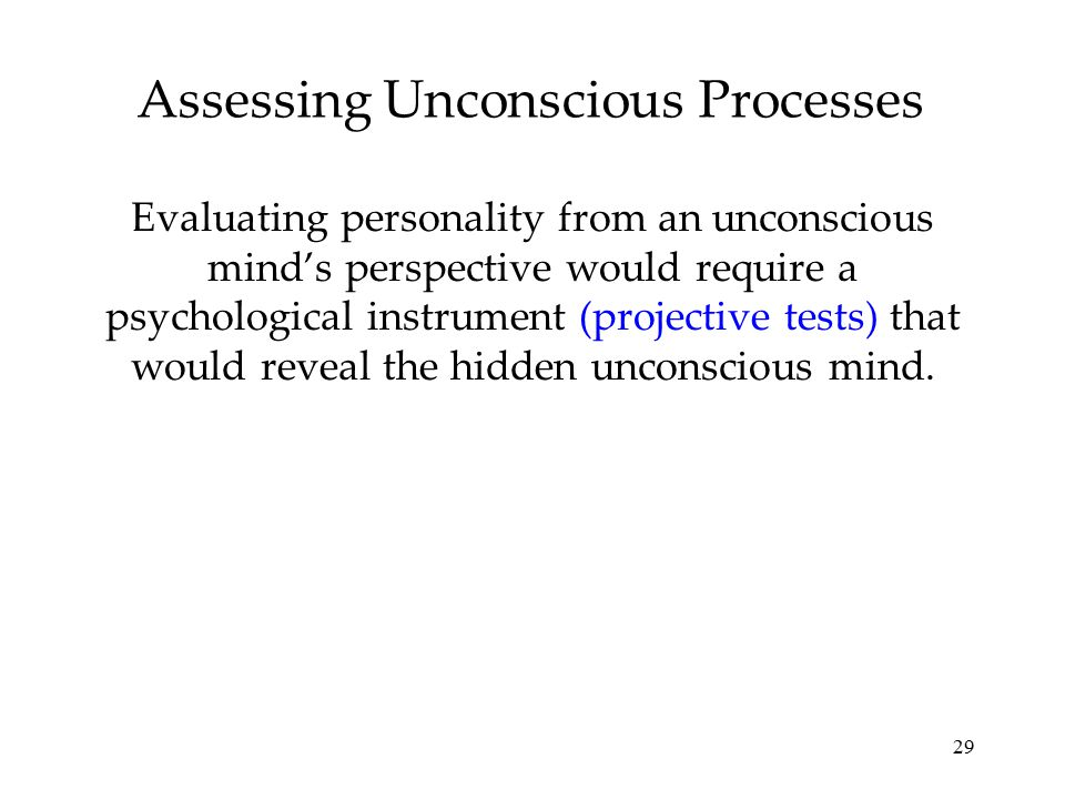 29 Assessing Unconscious Processes Evaluating personality from an unconscious mind's perspective would require a psychological instrument (projective