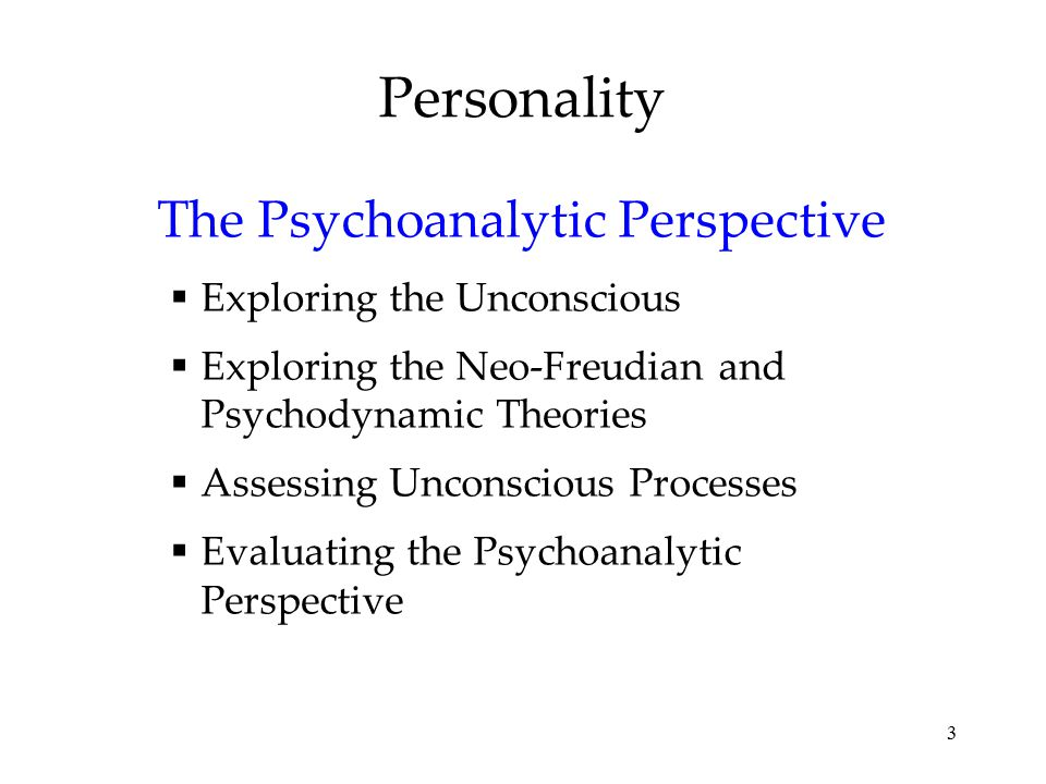 3 Personality The Psychoanalytic Perspective  Exploring the Unconscious  Exploring the Neo-Freudian and Psychodynamic Theories  Assessing Unconscio