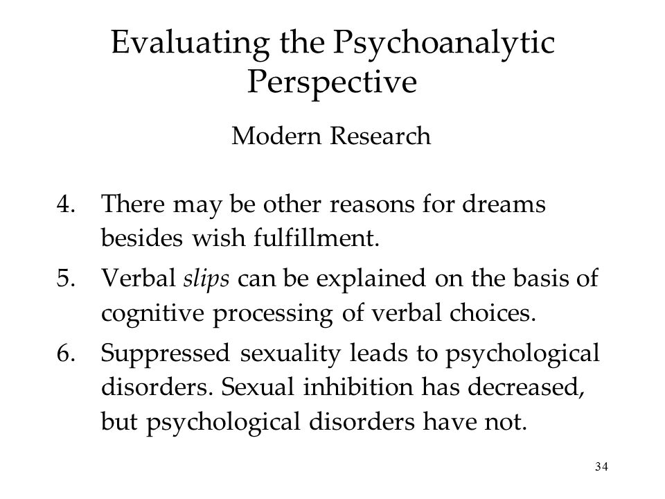 34 Evaluating the Psychoanalytic Perspective 4.There may be other reasons for dreams besides wish fulfillment. 5.Verbal slips can be explained on the