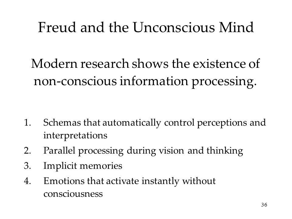 36 Freud and the Unconscious Mind Modern research shows the existence of non-conscious information processing. 1.Schemas that automatically control pe