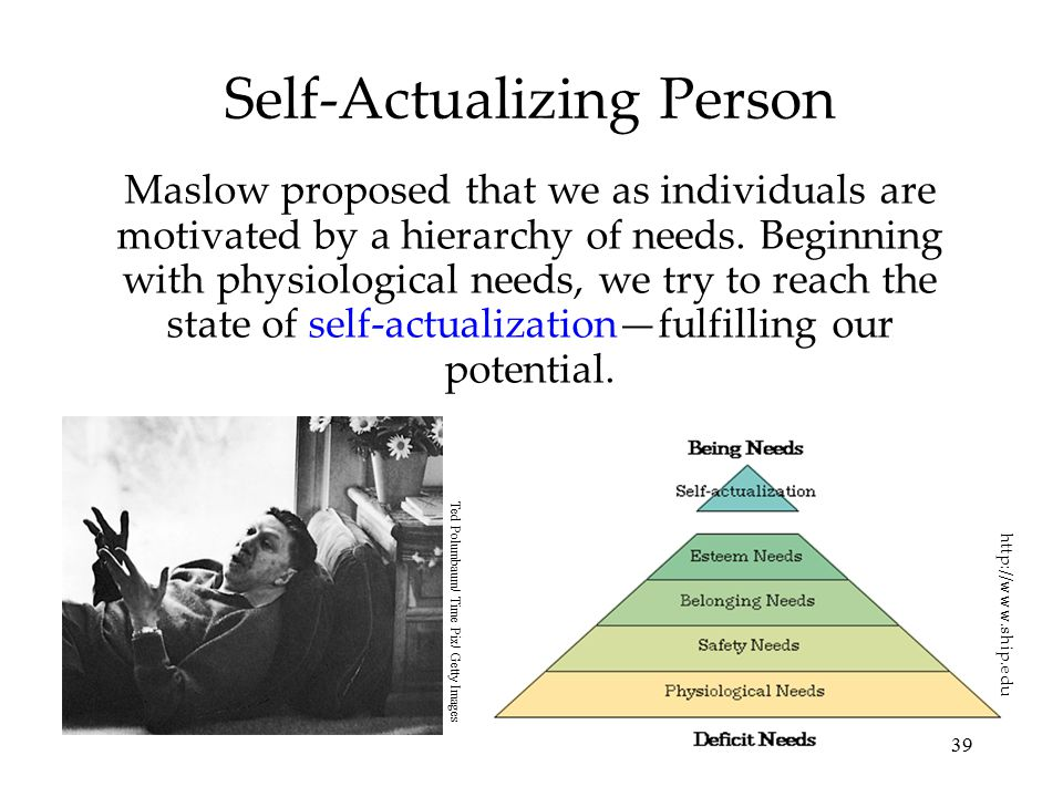 39 Self-Actualizing Person Maslow proposed that we as individuals are motivated by a hierarchy of needs. Beginning with physiological needs, we try to