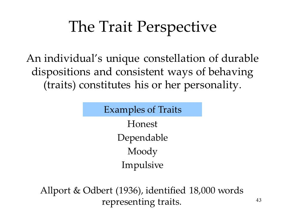 43 The Trait Perspective An individual's unique constellation of durable dispositions and consistent ways of behaving (traits) constitutes his or her