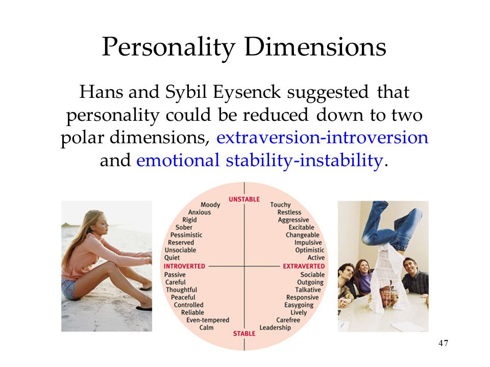 47 Personality Dimensions Hans and Sybil Eysenck suggested that personality could be reduced down to two polar dimensions, extraversion-introversion a