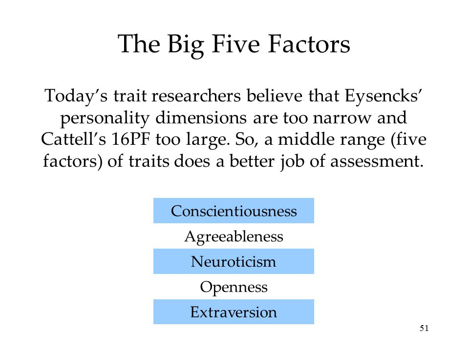 51 The Big Five Factors Today's trait researchers believe that Eysencks' personality dimensions are too narrow and Cattell's 16PF too large. So, a mid