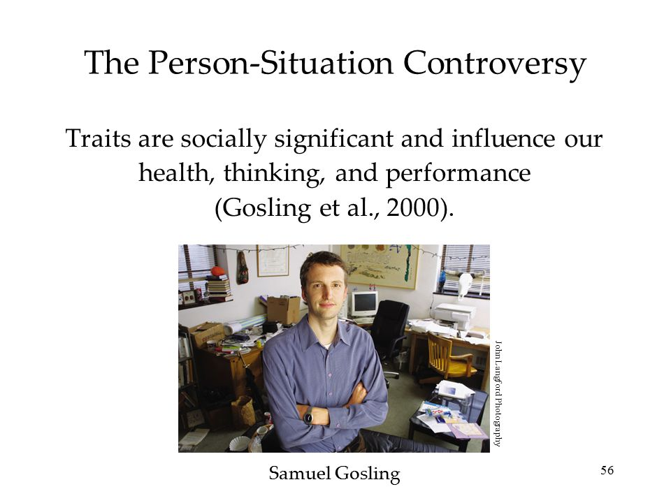 56 The Person-Situation Controversy Traits are socially significant and influence our health, thinking, and performance (Gosling et al., 2000). Samuel