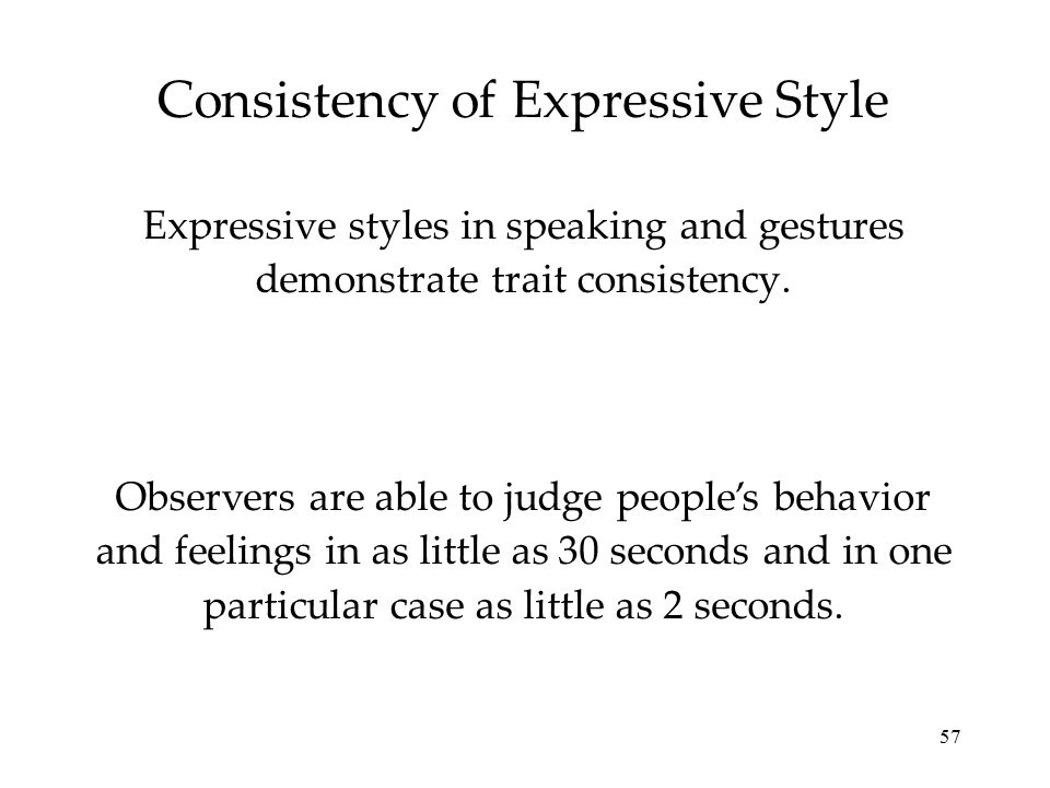 57 Consistency of Expressive Style Expressive styles in speaking and gestures demonstrate trait consistency. Observers are able to judge people's beha