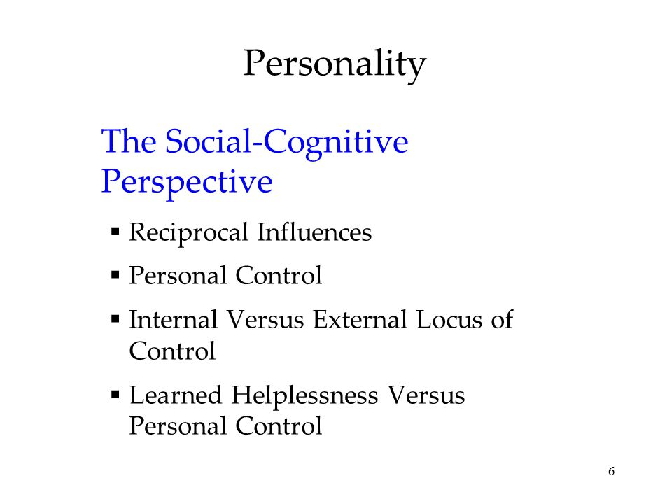 6 Personality The Social-Cognitive Perspective  Reciprocal Influences  Personal Control  Internal Versus External Locus of Control  Learned Helple