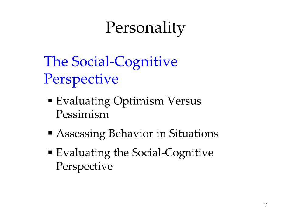 7 Personality The Social-Cognitive Perspective  Evaluating Optimism Versus Pessimism  Assessing Behavior in Situations  Evaluating the Social-Cogni
