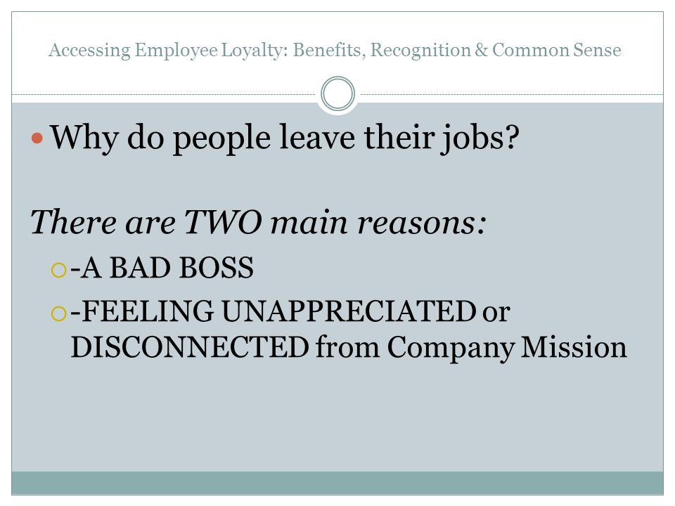 Accessing Employee Loyalty: Benefits, Recognition & Common Sense Why do people leave their jobs? There are TWO main reasons:  -A BAD BOSS  -FEELING
