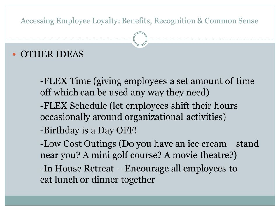 OTHER IDEAS -FLEX Time (giving employees a set amount of time off which can be used any way they need) -FLEX Schedule (let employees shift their hours