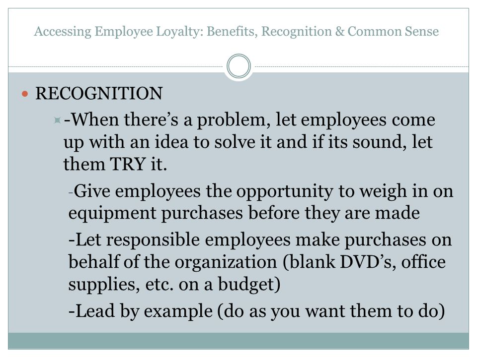 RECOGNITION  -When there's a problem, let employees come up with an idea to solve it and if its sound, let them TRY it. - Give employees the opportun
