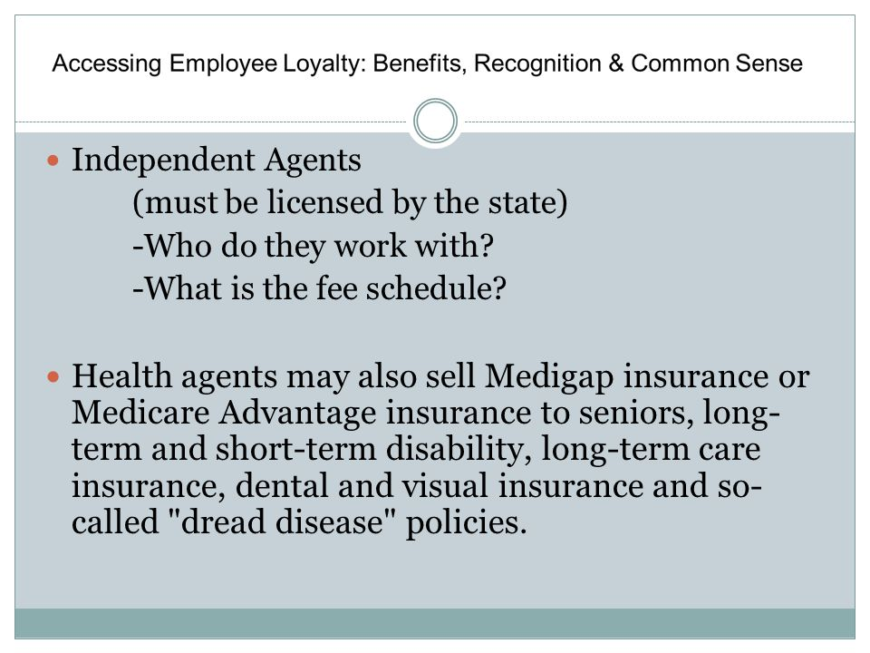 Independent Agents (must be licensed by the state) -Who do they work with? -What is the fee schedule? Health agents may also sell Medigap insurance or