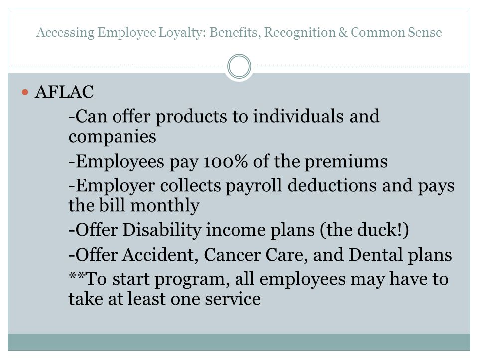 Accessing Employee Loyalty: Benefits, Recognition & Common Sense AFLAC -Can offer products to individuals and companies -Employees pay 100% of the pre