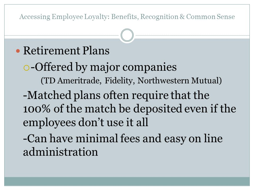 Accessing Employee Loyalty: Benefits, Recognition & Common Sense Retirement Plans  -Offered by major companies (TD Ameritrade, Fidelity, Northwestern