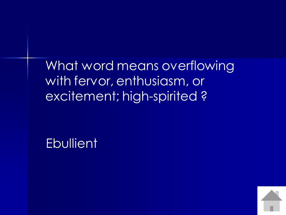 What word means overflowing with fervor, enthusiasm, or excitement; high-spirited ? Ebullient