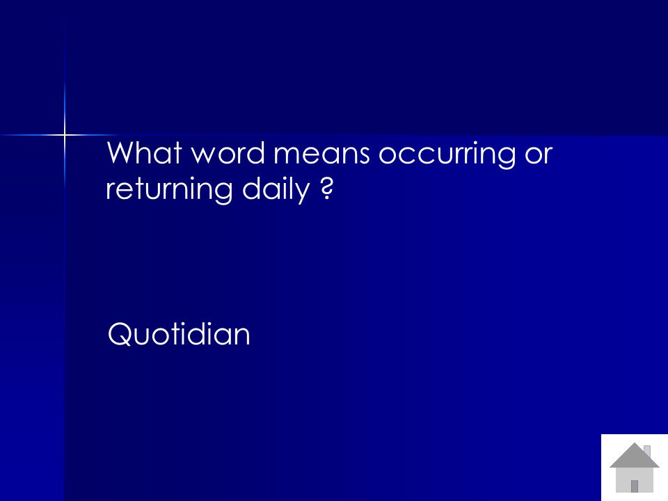 What word means occurring or returning daily ? Quotidian