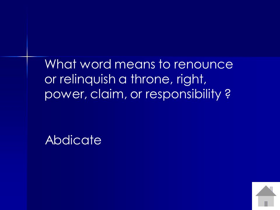What word means to renounce or relinquish a throne, right, power, claim, or responsibility ? Abdicate