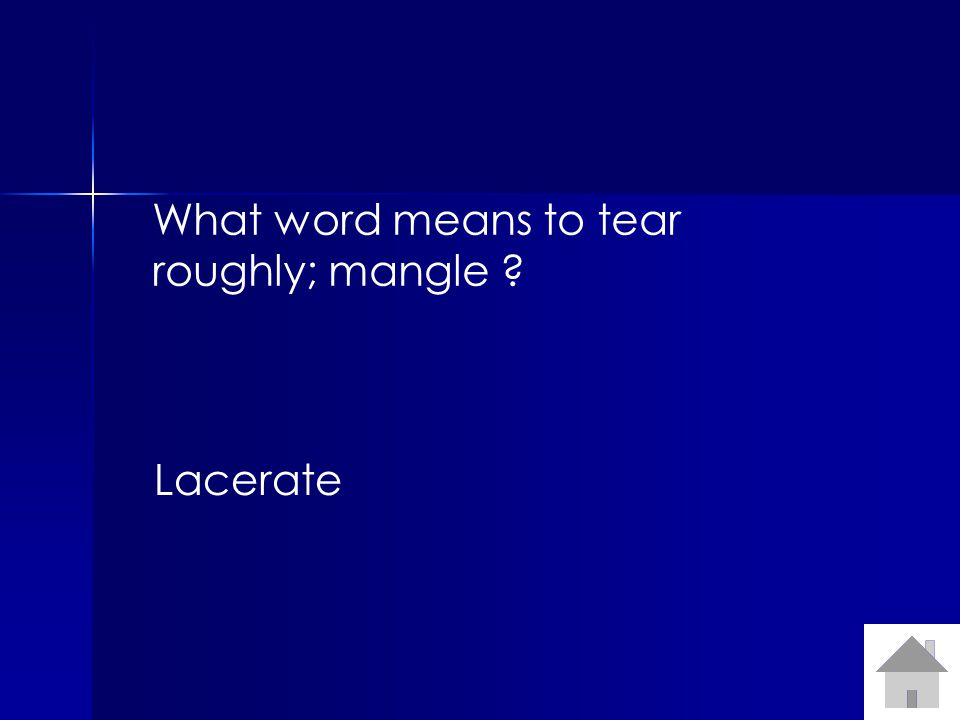 What word means to tear roughly; mangle Lacerate