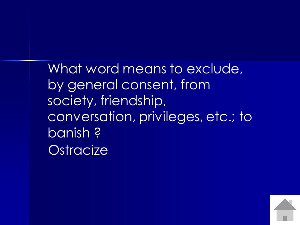 What word means to exclude, by general consent, from society, friendship, conversation, privileges, etc.; to banish ? Ostracize